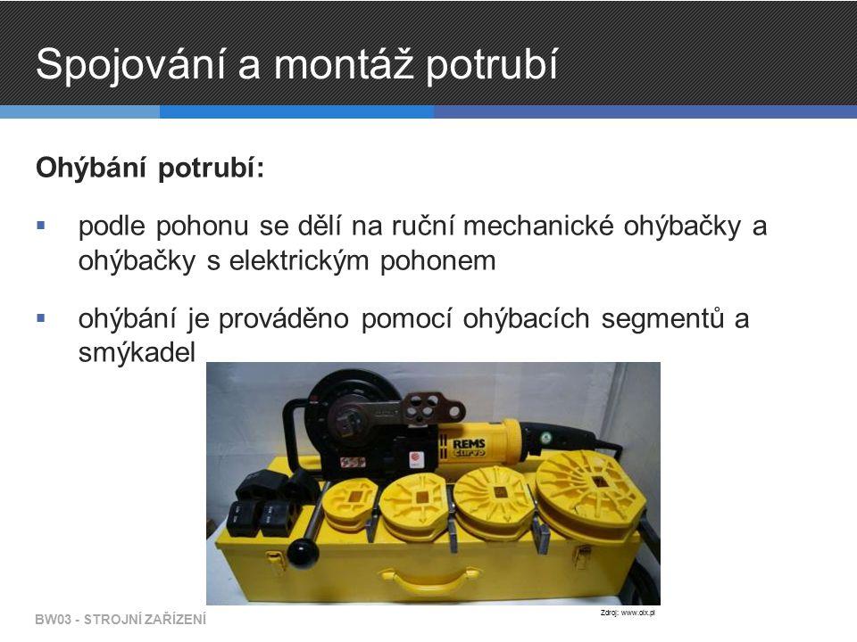 Spojování a montáž potrubí Ohýbání potrubí:  podle pohonu se dělí na ruční mechanické ohýbačky a ohýbačky s elektrickým pohonem  ohýbání je prováděno pomocí ohýbacích segmentů a smýkadel BW03 - STROJNÍ ZAŘÍZENÍ Zdroj: www.olx.pl