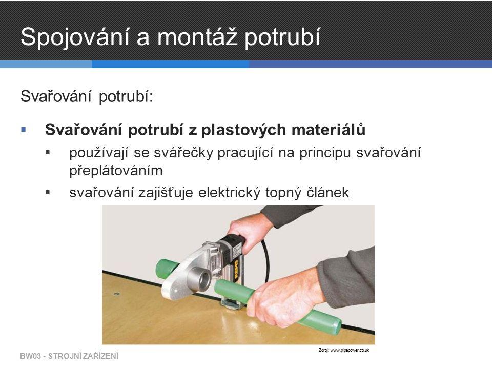 Spojování a montáž potrubí Svařování potrubí:  Svařování potrubí z plastových materiálů  používají se svářečky pracující na principu svařování přeplátováním  svařování zajišťuje elektrický topný článek BW03 - STROJNÍ ZAŘÍZENÍ Zdroj: www.pipepower.co.uk