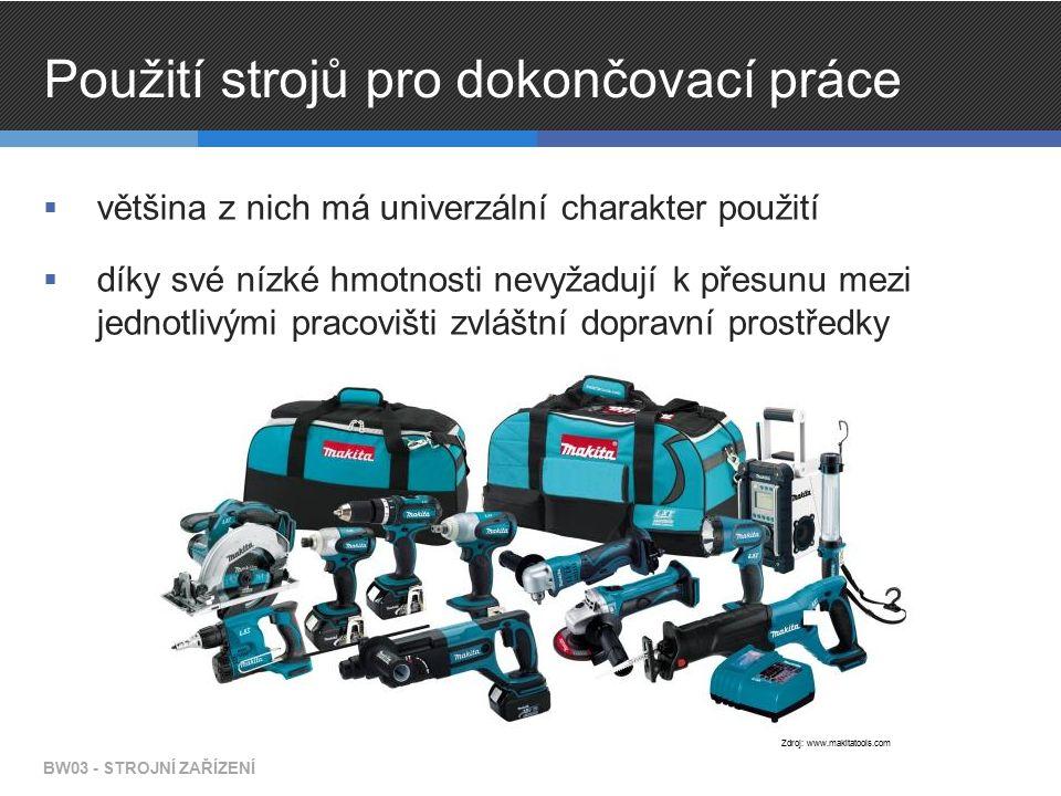 Použití strojů pro dokončovací práce  většina z nich má univerzální charakter použití  díky své nízké hmotnosti nevyžadují k přesunu mezi jednotlivými pracovišti zvláštní dopravní prostředky BW03 - STROJNÍ ZAŘÍZENÍ Zdroj: www.makitatools.com