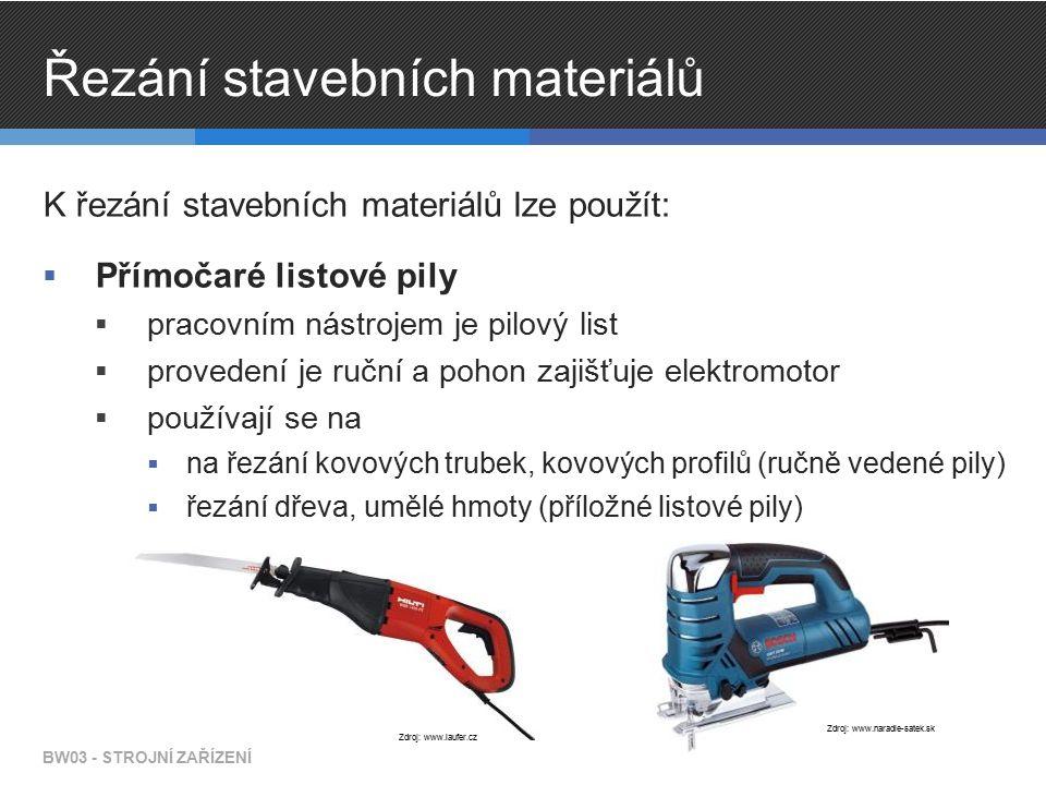 Řezání stavebních materiálů K řezání stavebních materiálů lze použít:  Přímočaré listové pily  pracovním nástrojem je pilový list  provedení je ruční a pohon zajišťuje elektromotor  používají se na  na řezání kovových trubek, kovových profilů (ručně vedené pily)  řezání dřeva, umělé hmoty (příložné listové pily) BW03 - STROJNÍ ZAŘÍZENÍ Zdroj: www.naradie-satek.sk Zdroj: www.laufer.cz