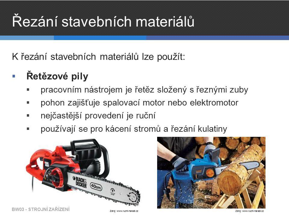 Řezání stavebních materiálů K řezání stavebních materiálů lze použít:  Řetězové pily  pracovním nástrojem je řetěz složený s řeznými zuby  pohon zajišťuje spalovací motor nebo elektromotor  nejčastější provedení je ruční  používají se pro kácení stromů a řezání kulatiny BW03 - STROJNÍ ZAŘÍZENÍ Zdroj: www.rucni-naradi.cz