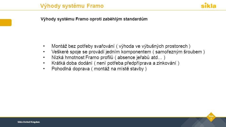 Sikla United Kingdom Slide 3 Výhody systému Framo oproti zaběhlým standardům Montáž bez potřeby svařování ( výhoda ve výbušných prostorech ) Veškeré spoje se provádí jedním komponentem ( samořezným šroubem ) Nízká hmotnost Framo profilů ( absence jeřabů atd… ) Krátká doba dodání ( není potřeba předpříprava a zinkování ) Pohodlná doprava ( montáž na místě stavby ) Výhody systému Framo