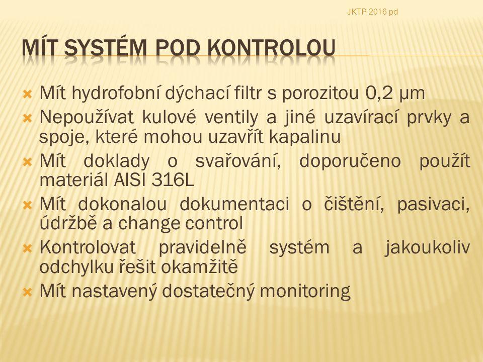  Mít hydrofobní dýchací filtr s porozitou 0,2 µm  Nepoužívat kulové ventily a jiné uzavírací prvky a spoje, které mohou uzavřít kapalinu  Mít doklady o svařování, doporučeno použít materiál AISI 316L  Mít dokonalou dokumentaci o čištění, pasivaci, údržbě a change control  Kontrolovat pravidelně systém a jakoukoliv odchylku řešit okamžitě  Mít nastavený dostatečný monitoring JKTP 2016 pd