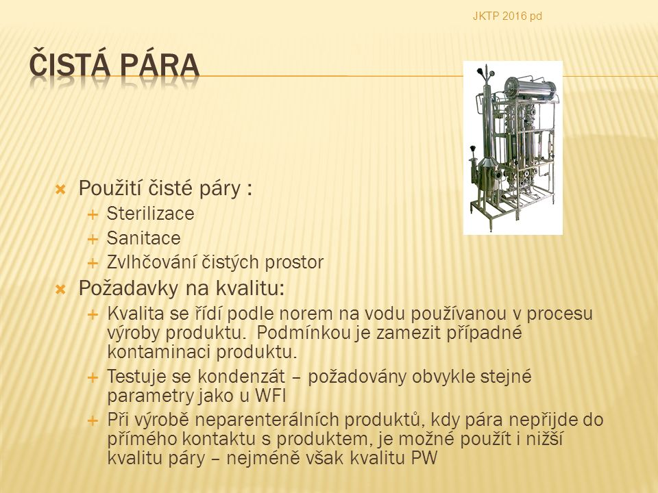  Použití čisté páry :  Sterilizace  Sanitace  Zvlhčování čistých prostor  Požadavky na kvalitu:  Kvalita se řídí podle norem na vodu používanou v procesu výroby produktu.