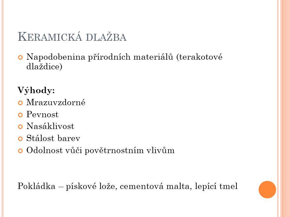 K ERAMICKÁ DLAŽBA Napodobenina přírodních materiálů (terakotové dlaždice) Výhody: Mrazuvzdorné Pevnost Nasáklivost Stálost barev Odolnost vůči povětrnostním vlivům Pokládka – pískové lože, cementová malta, lepící tmel