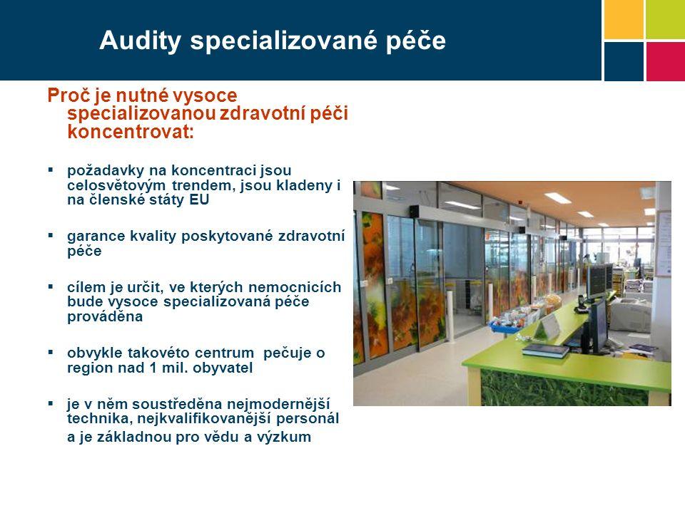 Audity specializované péče Proč je nutné vysoce specializovanou zdravotní péči koncentrovat:  požadavky na koncentraci jsou celosvětovým trendem, jsou kladeny i na členské státy EU  garance kvality poskytované zdravotní péče  cílem je určit, ve kterých nemocnicích bude vysoce specializovaná péče prováděna  obvykle takovéto centrum pečuje o region nad 1 mil.