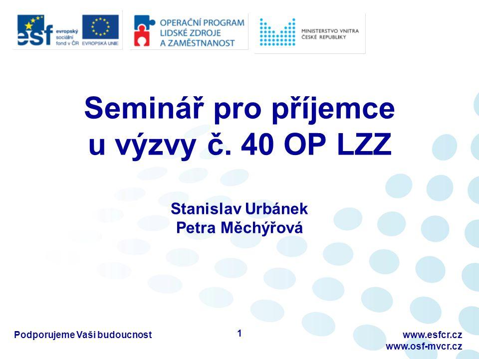 Seminář pro příjemce u výzvy č. 40 OP LZZ Stanislav Urbánek Petra Měchýřová 1 www.esfcr.cz www.osf-mvcr.cz Podporujeme Vaši budoucnost