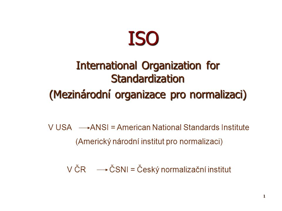 1 ISO International Organization for Standardization (Mezinárodní organizace pro normalizaci) V USA ANSI = American National Standards Institute (Amer