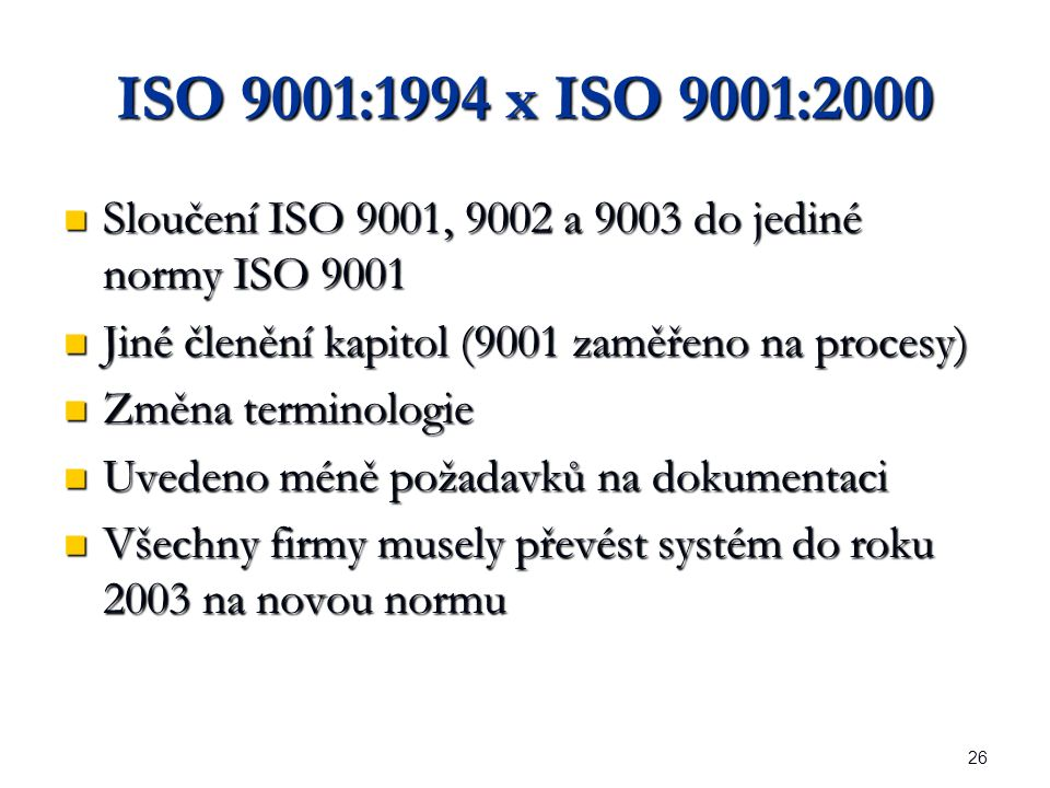 26 ISO 9001:1994 x ISO 9001:2000 Sloučení ISO 9001, 9002 a 9003 do jediné normy ISO 9001 Sloučení ISO 9001, 9002 a 9003 do jediné normy ISO 9001 Jiné členění kapitol (9001 zaměřeno na procesy) Jiné členění kapitol (9001 zaměřeno na procesy) Změna terminologie Změna terminologie Uvedeno méně požadavků na dokumentaci Uvedeno méně požadavků na dokumentaci Všechny firmy musely převést systém do roku 2003 na novou normu Všechny firmy musely převést systém do roku 2003 na novou normu
