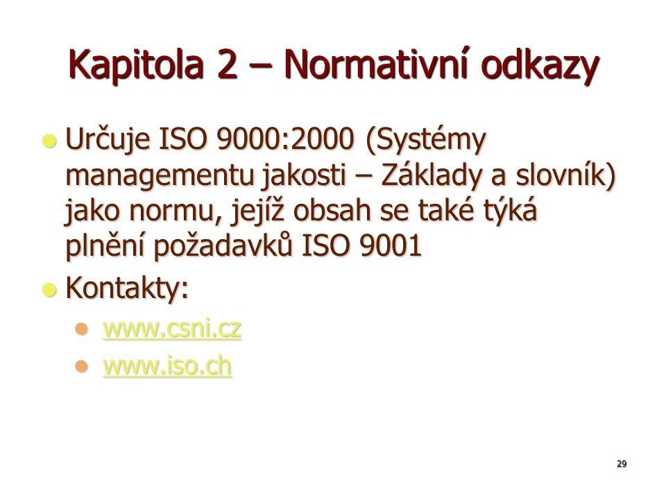 29 Kapitola 2 – Normativní odkazy Určuje ISO 9000:2000 (Systémy managementu jakosti – Základy a slovník) jako normu, jejíž obsah se také týká plnění požadavků ISO 9001 Určuje ISO 9000:2000 (Systémy managementu jakosti – Základy a slovník) jako normu, jejíž obsah se také týká plnění požadavků ISO 9001 Kontakty: Kontakty: www.csni.cz www.csni.czwww.csni.cz www.iso.ch www.iso.chwww.iso.ch