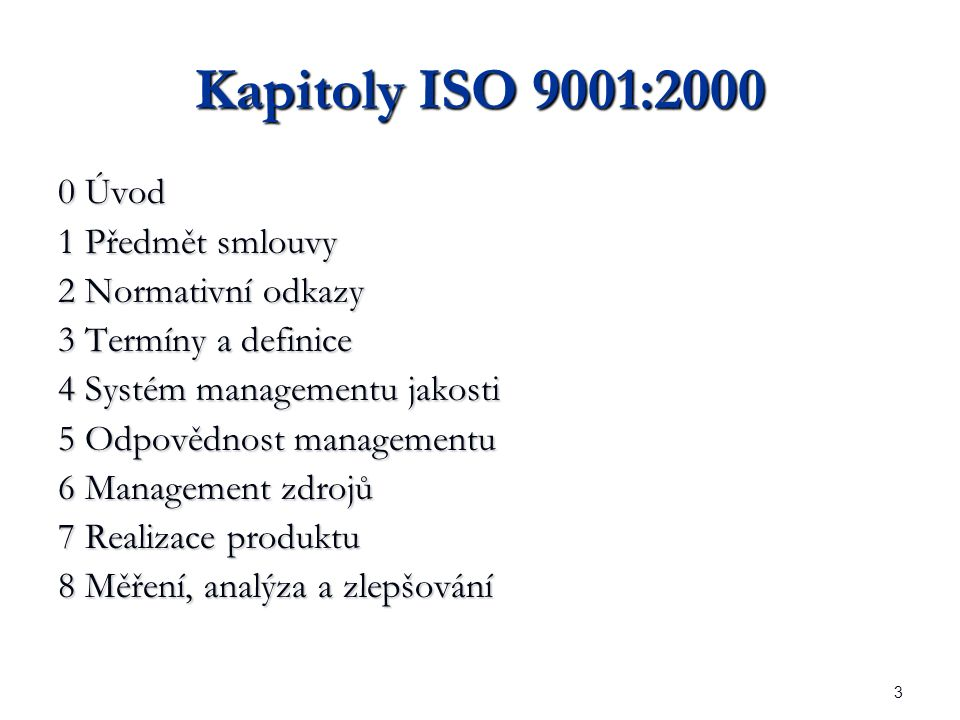 3 Kapitoly ISO 9001:2000 0 Úvod 1 Předmět smlouvy 2 Normativní odkazy 3 Termíny a definice 4 Systém managementu jakosti 5 Odpovědnost managementu 6 Management zdrojů 7 Realizace produktu 8 Měření, analýza a zlepšování