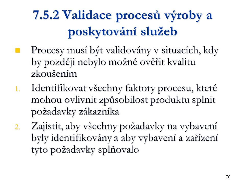 70 7.5.2 Validace procesů výroby a poskytování služeb Procesy musí být validovány v situacích, kdy by později nebylo možné ověřit kvalitu zkoušením Procesy musí být validovány v situacích, kdy by později nebylo možné ověřit kvalitu zkoušením 1.