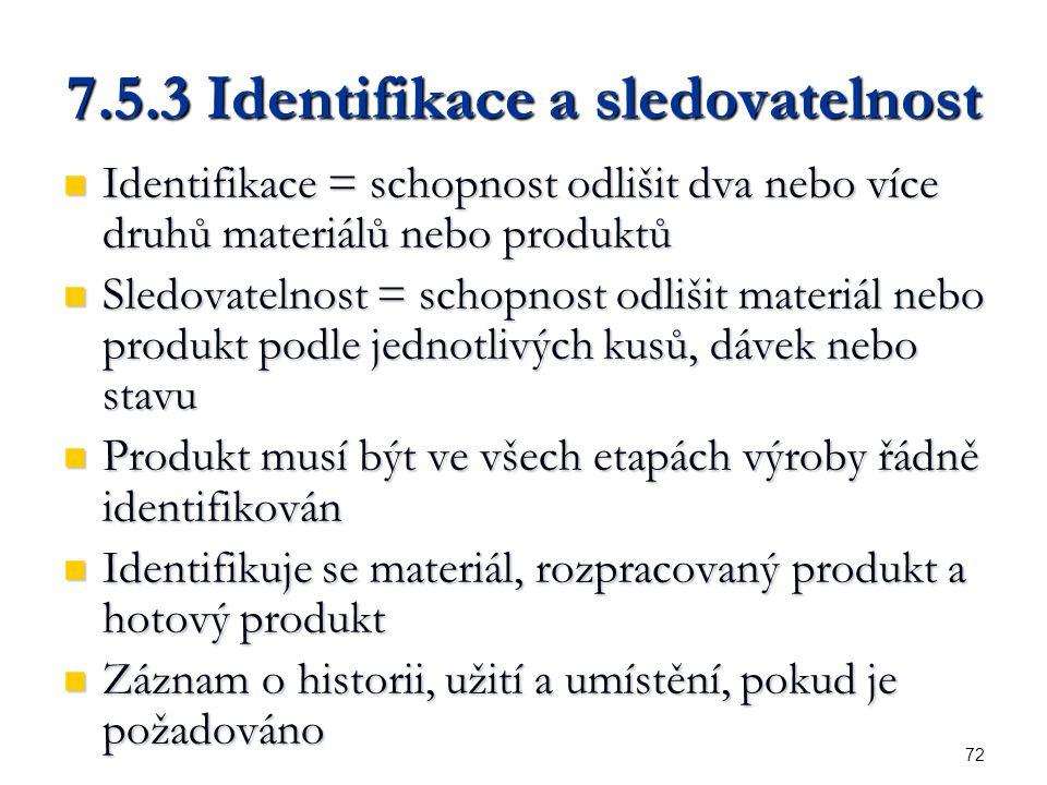 72 7.5.3 Identifikace a sledovatelnost Identifikace = schopnost odlišit dva nebo více druhů materiálů nebo produktů Identifikace = schopnost odlišit dva nebo více druhů materiálů nebo produktů Sledovatelnost = schopnost odlišit materiál nebo produkt podle jednotlivých kusů, dávek nebo stavu Sledovatelnost = schopnost odlišit materiál nebo produkt podle jednotlivých kusů, dávek nebo stavu Produkt musí být ve všech etapách výroby řádně identifikován Produkt musí být ve všech etapách výroby řádně identifikován Identifikuje se materiál, rozpracovaný produkt a hotový produkt Identifikuje se materiál, rozpracovaný produkt a hotový produkt Záznam o historii, užití a umístění, pokud je požadováno Záznam o historii, užití a umístění, pokud je požadováno