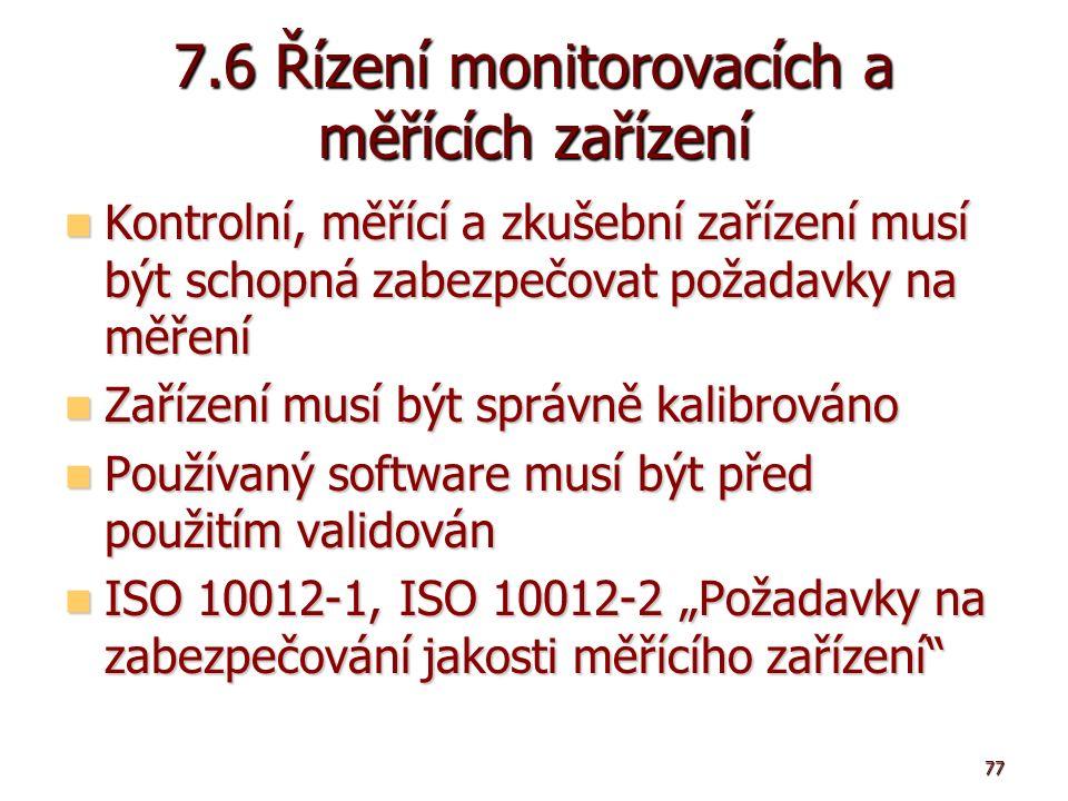 """77 7.6 Řízení monitorovacích a měřících zařízení Kontrolní, měřící a zkušební zařízení musí být schopná zabezpečovat požadavky na měření Kontrolní, měřící a zkušební zařízení musí být schopná zabezpečovat požadavky na měření Zařízení musí být správně kalibrováno Zařízení musí být správně kalibrováno Používaný software musí být před použitím validován Používaný software musí být před použitím validován ISO 10012-1, ISO 10012-2 """"Požadavky na zabezpečování jakosti měřícího zařízení ISO 10012-1, ISO 10012-2 """"Požadavky na zabezpečování jakosti měřícího zařízení"""