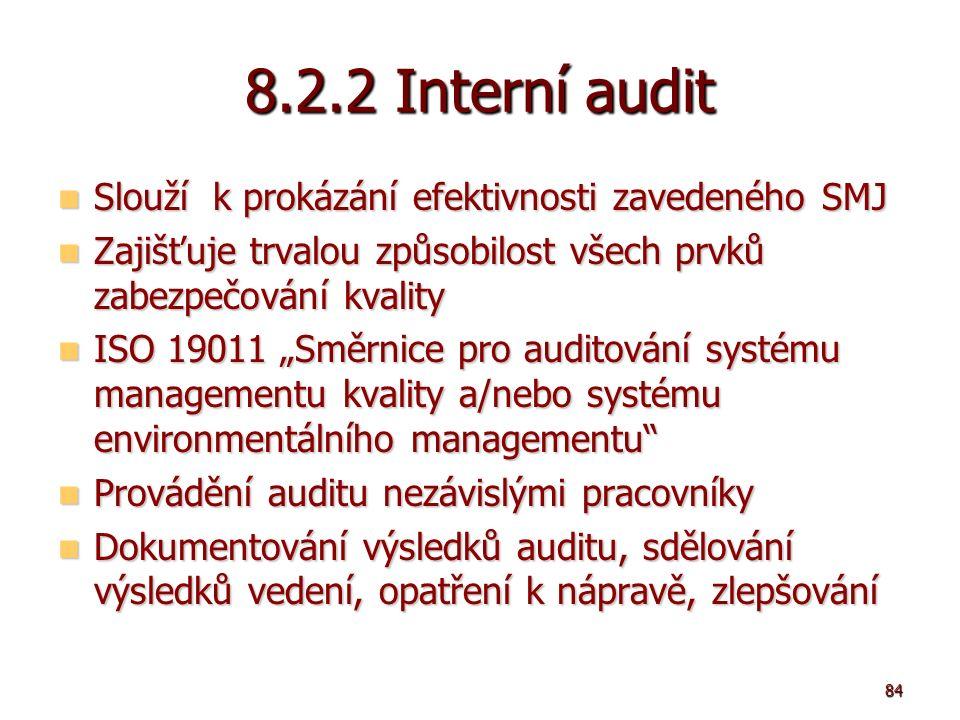 """84 8.2.2 Interní audit Slouží k prokázání efektivnosti zavedeného SMJ Slouží k prokázání efektivnosti zavedeného SMJ Zajišťuje trvalou způsobilost všech prvků zabezpečování kvality Zajišťuje trvalou způsobilost všech prvků zabezpečování kvality ISO 19011 """"Směrnice pro auditování systému managementu kvality a/nebo systému environmentálního managementu ISO 19011 """"Směrnice pro auditování systému managementu kvality a/nebo systému environmentálního managementu Provádění auditu nezávislými pracovníky Provádění auditu nezávislými pracovníky Dokumentování výsledků auditu, sdělování výsledků vedení, opatření k nápravě, zlepšování Dokumentování výsledků auditu, sdělování výsledků vedení, opatření k nápravě, zlepšování"""