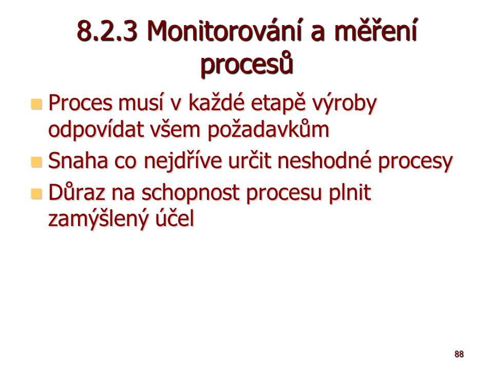 88 8.2.3 Monitorování a měření procesů Proces musí v každé etapě výroby odpovídat všem požadavkům Proces musí v každé etapě výroby odpovídat všem požadavkům Snaha co nejdříve určit neshodné procesy Snaha co nejdříve určit neshodné procesy Důraz na schopnost procesu plnit zamýšlený účel Důraz na schopnost procesu plnit zamýšlený účel