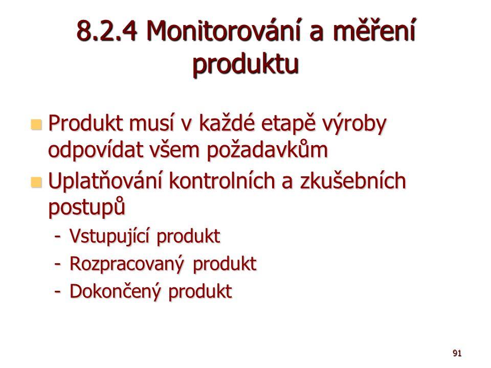 91 8.2.4 Monitorování a měření produktu Produkt musí v každé etapě výroby odpovídat všem požadavkům Produkt musí v každé etapě výroby odpovídat všem požadavkům Uplatňování kontrolních a zkušebních postupů Uplatňování kontrolních a zkušebních postupů -Vstupující produkt -Rozpracovaný produkt -Dokončený produkt