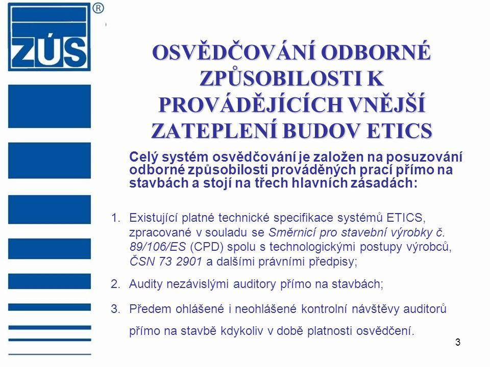 3 OSVĚDČOVÁNÍ ODBORNÉ ZPŮSOBILOSTI K PROVÁDĚJÍCÍCH VNĚJŠÍ ZATEPLENÍ BUDOV ETICS Celý systém osvědčování je založen na posuzování odborné způsobilosti prováděných prací přímo na stavbách a stojí na třech hlavních zásadách: 1.Existující platné technické specifikace systémů ETICS, zpracované v souladu se Směrnicí pro stavební výrobky č.