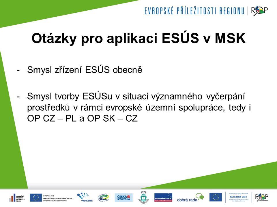 Otázky pro aplikaci ESÚS v MSK -Smysl zřízení ESÚS obecně -Smysl tvorby ESÚSu v situaci významného vyčerpání prostředků v rámci evropské územní spolupráce, tedy i OP CZ – PL a OP SK – CZ