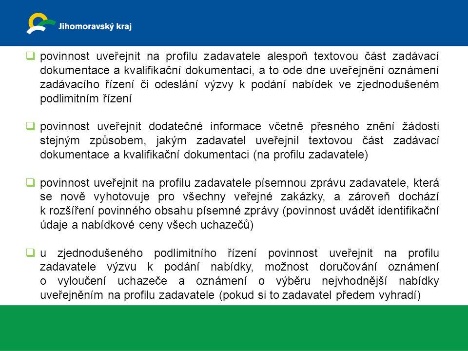  povinnost uveřejnit na profilu zadavatele alespoň textovou část zadávací dokumentace a kvalifikační dokumentaci, a to ode dne uveřejnění oznámení zadávacího řízení či odeslání výzvy k podání nabídek ve zjednodušeném podlimitním řízení  povinnost uveřejnit dodatečné informace včetně přesného znění žádosti stejným způsobem, jakým zadavatel uveřejnil textovou část zadávací dokumentace a kvalifikační dokumentaci (na profilu zadavatele)  povinnost uveřejnit na profilu zadavatele písemnou zprávu zadavatele, která se nově vyhotovuje pro všechny veřejné zakázky, a zároveň dochází k rozšíření povinného obsahu písemné zprávy (povinnost uvádět identifikační údaje a nabídkové ceny všech uchazečů)  u zjednodušeného podlimitního řízení povinnost uveřejnit na profilu zadavatele výzvu k podání nabídky, možnost doručování oznámení o vyloučení uchazeče a oznámení o výběru nejvhodnější nabídky uveřejněním na profilu zadavatele (pokud si to zadavatel předem vyhradí)