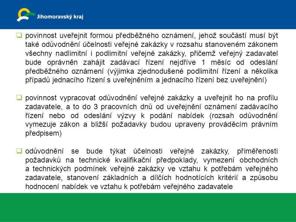  povinnost uveřejnit formou předběžného oznámení, jehož součástí musí být také odůvodnění účelnosti veřejné zakázky v rozsahu stanoveném zákonem všechny nadlimitní i podlimitní veřejné zakázky, přičemž veřejný zadavatel bude oprávněn zahájit zadávací řízení nejdříve 1 měsíc od odeslání předběžného oznámení (výjimka zjednodušené podlimitní řízení a několika případů jednacího řízení s uveřejněním a jednacího řízení bez uveřejnění)  povinnost vypracovat odůvodnění veřejné zakázky a uveřejnit ho na profilu zadavatele, a to do 3 pracovních dnů od uveřejnění oznámení zadávacího řízení nebo od odeslání výzvy k podání nabídek (rozsah odůvodnění vymezuje zákon a bližší požadavky budou upraveny prováděcím právním předpisem)  odůvodnění se bude týkat účelnosti veřejné zakázky, přiměřenosti požadavků na technické kvalifikační předpoklady, vymezení obchodních a technických podmínek veřejné zakázky ve vztahu k potřebám veřejného zadavatele, stanovení základních a dílčích hodnotících kritérií a způsobu hodnocení nabídek ve vztahu k potřebám veřejného zadavatele