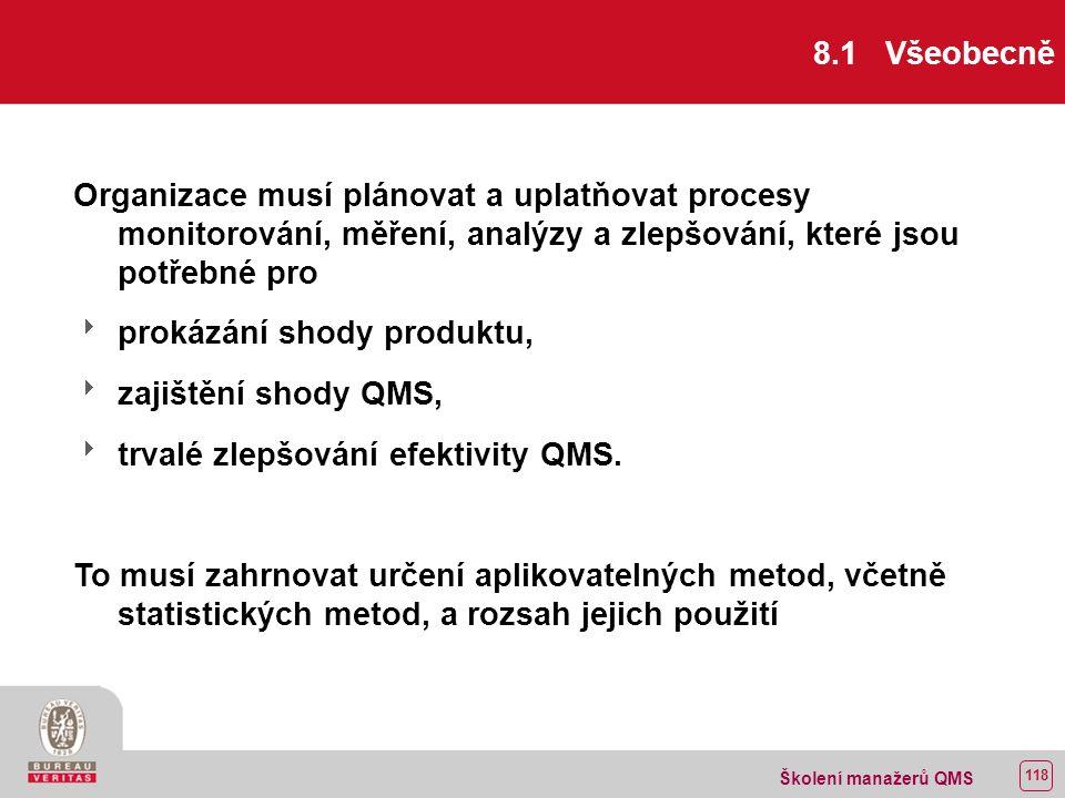 117 Školení manažerů QMS 8 MĚŘENÍ, ANALÝZA A ZLEPŠOVÁNÍ 8.1 Všeobecně 8.2 Monitorování a měření 8.2.1 Spokojenost zákazníka 8.2.2 Interní audit 8.2.3 Monitorování a měření procesů 8.2.4 Monitorování a měření produktu 8.3 Řízení neshodného produktu 8.4 Analýza údajů 8.5 Zlepšování 8.5.1 Trvalé zlepšování 8.5.2 Opatření k nápravě 8.5.3 Preventivní opatření