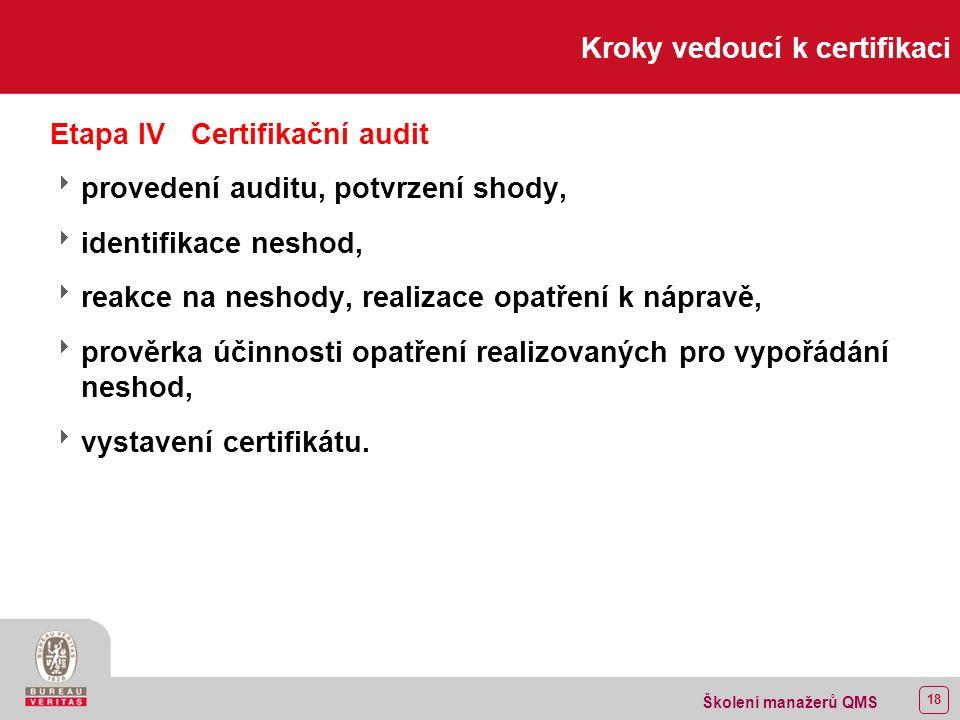 17 Školení manažerů QMS Kroky vedoucí k certifikaci Etapa IIIPředcertifikační činnosti  podání žádosti o certifikaci,  předcertifikační audit,  přezkoumání příručky jakosti ze strany certifikačního orgánu,  reakce na připomínky z předcertifikačního auditu a/nebo přezkoumání příručky jakosti.