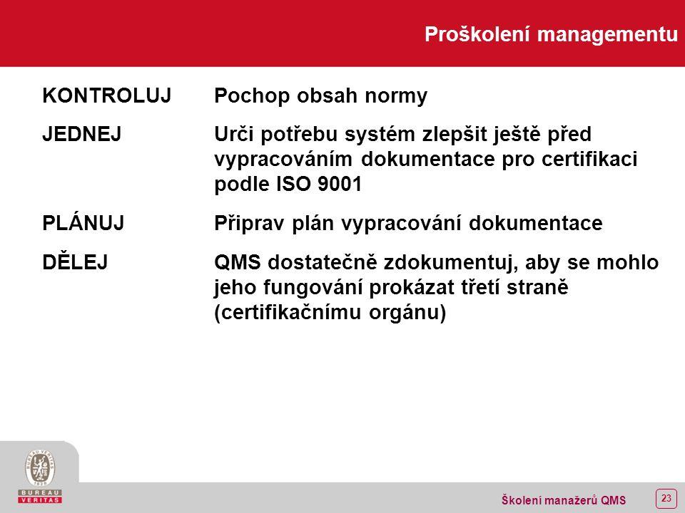 22 Školení manažerů QMS Proškolení managementu A P C D Metodologie PDCA P Plánuj (Čeho chceš dosáhnout ): Stanov cíle a procesy nezbytné k dosažení výsledků v souladu s požadavky zákazníka a s politikou organizace.