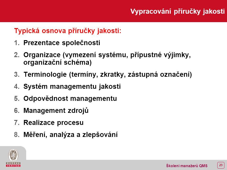 28 Školení manažerů QMS Vypracování příručky jakosti Úroveň 1 – Příručka jakosti  Vymezení systému  Identifikace přípustných výjimek  Vyhlášení politiky jakosti  Transformace požadavků normy do závazku organizace v podmínkách organizace ISO 10013:1995 (ČSN ISO 10013:1996) Směrnice pro vypracování příruček jakosti Odpovědnost: vrcholové vedení, představitel managementu
