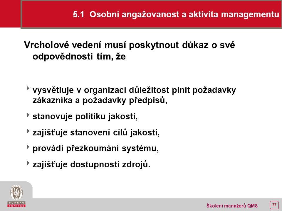 76 Školení manažerů QMS 5 ODPOVĚDNOST MANAGEMENTU 5.1 Osobní angažovanost a aktivita managementu 5.2 Zaměření na zákazníka 5.3 Politika jakosti 5.4 Plánování 5.5.1 Cíle jakosti 5.5.2 Plánování systému managementu jakosti 5.