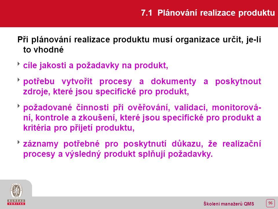95 Školení manažerů QMS 7 REALIZACE PRODUKTU 7.1 Plánování realizace produktu 7.2 Procesy týkající se zákazníka 7.2.1 Určení požadavků týkajících se produktu 7.2.2 Přezkoumání požadavků týkajících se produktu 7.2.3 Komunikace se zákazníkem 7.3 Návrh a vývoj 7.3.1 Plánování návrhu a vývoje 7.3.2 Vstupy pro návrh a vývoj 7.3.3 Výstupy z návrhu a vývoje 7.3.4 Přezkoumání návrhu a vývoje 7.3.5 Ověřování návrhu a vývoje 7.3.6 Validace návrhu a vývoje 7.3.7 Řízení změn návrhu a vývoje 7.4 Nakupování 7.4.1 Proces nakupování 7.4.2 Informace pro nakupování 7.4.3 Ověřování nakupovaných produktů 7.5 Výroba a poskytování služeb 7.5.1 Řízení výroby a poskytování služeb 7.5.2 Validace procesů pro výrobu a poskytování služeb 7.5.3 Identifikace a sledovatelnost 7.5.4 Majetek zákazníka 7.5.5 Ochrana produktu 7.6 Řízení měřicích a monitorovacích zařízení