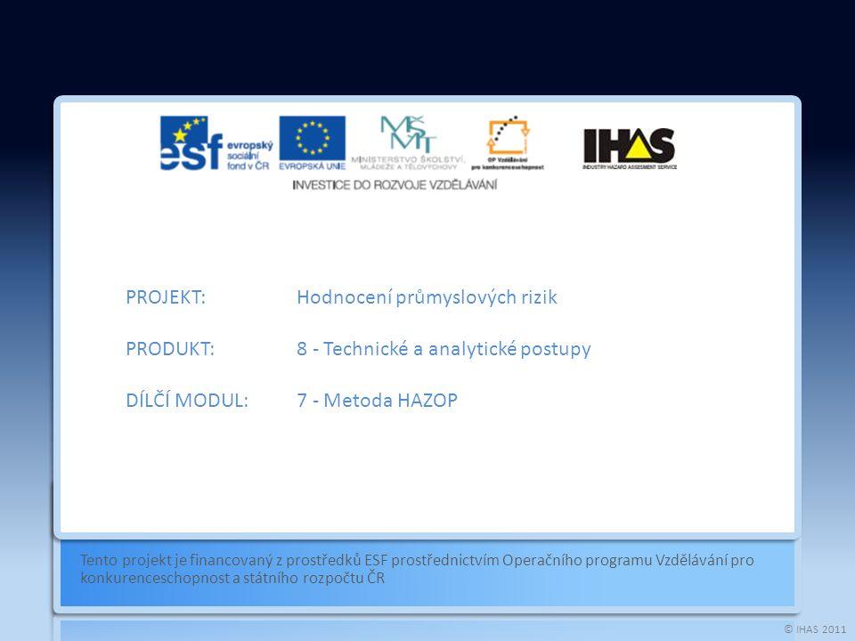 © IHAS 2011 Tento projekt je financovaný z prostředků ESF prostřednictvím Operačního programu Vzdělávání pro konkurenceschopnost a státního rozpočtu ČR PROJEKT:Hodnocení průmyslových rizik PRODUKT:8 - Technické a analytické postupy DÍLČÍ MODUL:7 - Metoda HAZOP