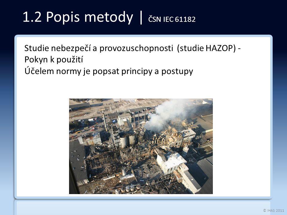 © IHAS 2011 1.2 Popis metody | ČSN IEC 61182 Studie nebezpečí a provozuschopnosti (studie HAZOP) - Pokyn k použití Účelem normy je popsat principy a postupy