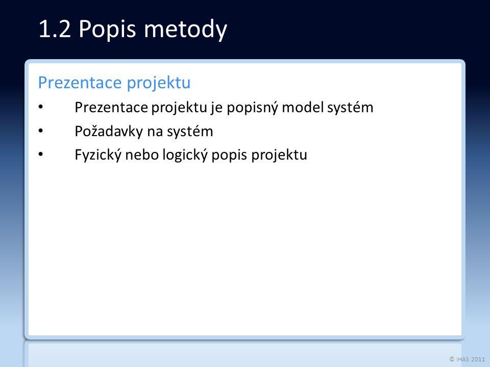 © IHAS 2011 Prezentace projektu Prezentace projektu je popisný model systém Požadavky na systém Fyzický nebo logický popis projektu 1.2 Popis metody