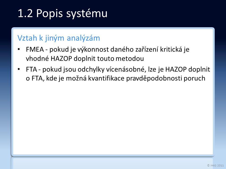 © IHAS 2011 Vztah k jiným analýzám FMEA - pokud je výkonnost daného zařízení kritická je vhodné HAZOP doplnit touto metodou FTA - pokud jsou odchylky vícenásobné, lze je HAZOP doplnit o FTA, kde je možná kvantifikace pravděpodobnosti poruch 1.2 Popis systému