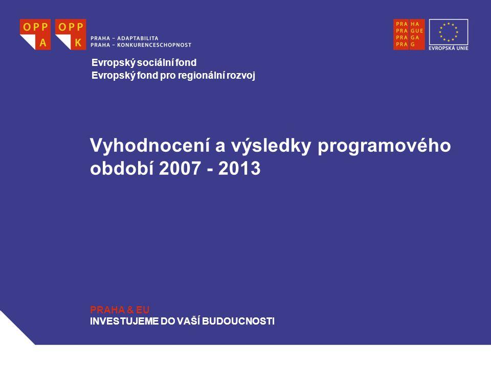 Vyhodnocení a výsledky programového období 2007 - 2013 PRAHA & EU INVESTUJEME DO VAŠÍ BUDOUCNOSTI Evropský sociální fond Evropský fond pro regionální rozvoj
