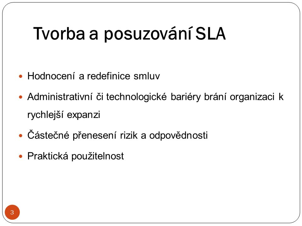 Tvorba a posuzování SLA 3 Hodnocení a redefinice smluv Administrativní či technologické bariéry brání organizaci k rychlejší expanzi Částečné přenesení rizik a odpovědnosti Praktická použitelnost