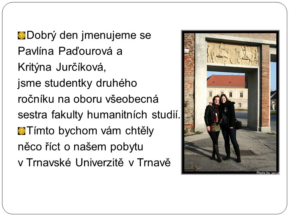 Dobrý den jmenujeme se Pavlína Paďourová a Kritýna Jurčíková, jsme studentky druhého ročníku na oboru všeobecná sestra fakulty humanitních studií.