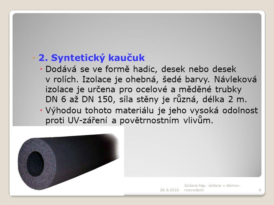 ◦2. Syntetický kaučuk  Dodává se ve formě hadic, desek nebo desek v rolích. Izolace je ohebná, šedé barvy. Návleková izolace je určena pro ocelové a