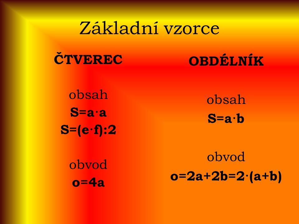 Základní vzorce ČTVEREC obsah S=a·a S=(e·f):2 obvod o=4a OBDÉLNÍK obsah S=a·b obvod o=2a+2b=2·(a+b)