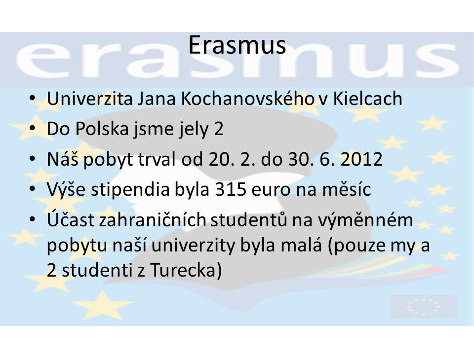 Erasmus Univerzita Jana Kochanovského v Kielcach Do Polska jsme jely 2 Náš pobyt trval od 20. 2. do 30. 6. 2012 Výše stipendia byla 315 euro na měsíc