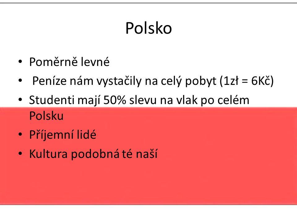 Polsko Poměrně levné Peníze nám vystačily na celý pobyt (1zł = 6Kč) Studenti mají 50% slevu na vlak po celém Polsku Příjemní lidé Kultura podobná té n