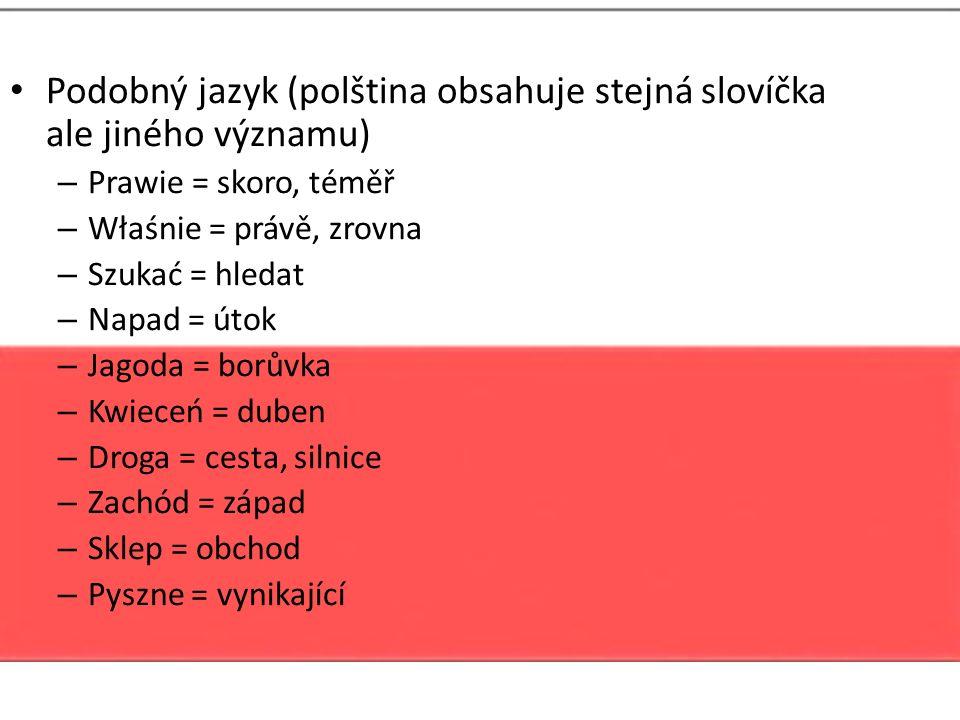 Podobný jazyk (polština obsahuje stejná slovíčka ale jiného významu) – Prawie = skoro, téměř – Właśnie = právě, zrovna – Szukać = hledat – Napad = úto