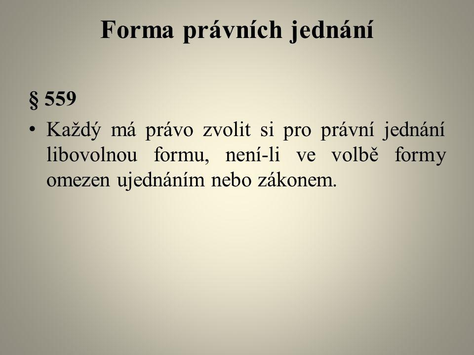 Forma právních jednání § 559 Každý má právo zvolit si pro právní jednání libovolnou formu, není-li ve volbě formy omezen ujednáním nebo zákonem.