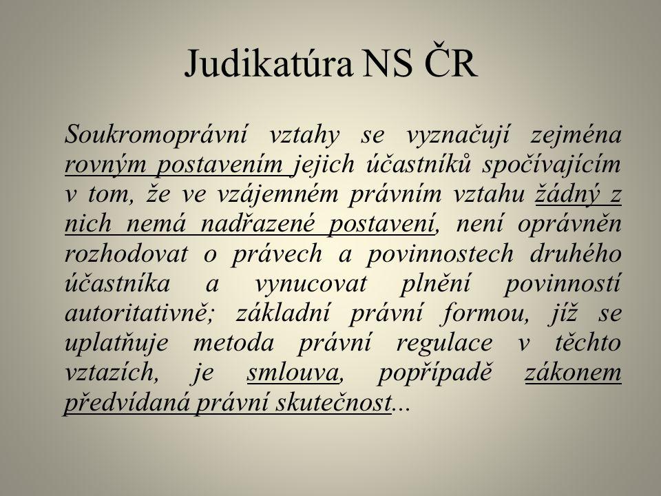 Judikatúra NS ČR Soukromoprávní vztahy se vyznačují zejména rovným postavením jejich účastníků spočívajícím v tom, že ve vzájemném právním vztahu žádný z nich nemá nadřazené postavení, není oprávněn rozhodovat o právech a povinnostech druhého účastníka a vynucovat plnění povinností autoritativně; základní právní formou, jíž se uplatňuje metoda právní regulace v těchto vztazích, je smlouva, popřípadě zákonem předvídaná právní skutečnost...