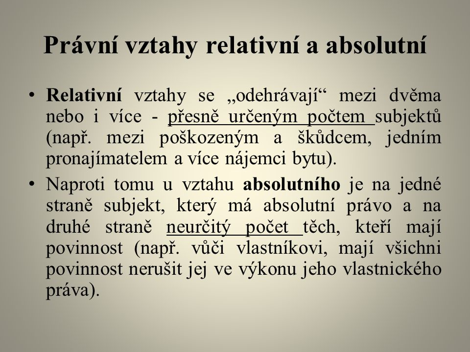 """Právní vztahy relativní a absolutní Relativní vztahy se """"odehrávají mezi dvěma nebo i více - přesně určeným počtem subjektů (např."""