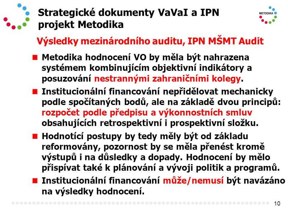 10 Strategické dokumenty VaVaI a IPN projekt Metodika Výsledky mezinárodního auditu, IPN MŠMT Audit Metodika hodnocení VO by měla být nahrazena systémem kombinujícím objektivní indikátory a posuzování nestrannými zahraničními kolegy.