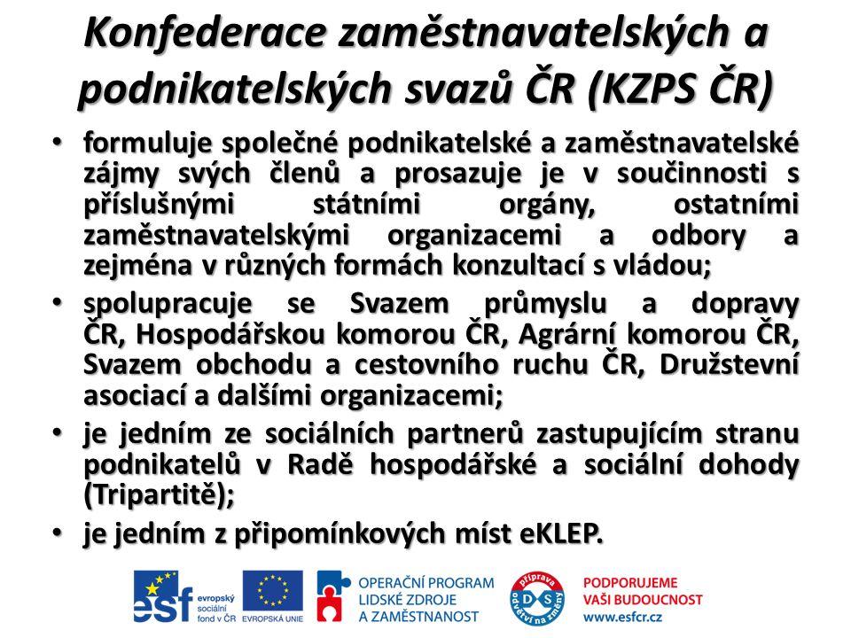 Konfederace zaměstnavatelských a podnikatelských svazů ČR (KZPS ČR) formuluje společné podnikatelské a zaměstnavatelské zájmy svých členů a prosazuje je v součinnosti s příslušnými státními orgány, ostatními zaměstnavatelskými organizacemi a odbory a zejména v různých formách konzultací s vládou; formuluje společné podnikatelské a zaměstnavatelské zájmy svých členů a prosazuje je v součinnosti s příslušnými státními orgány, ostatními zaměstnavatelskými organizacemi a odbory a zejména v různých formách konzultací s vládou; spolupracuje se Svazem průmyslu a dopravy ČR, Hospodářskou komorou ČR, Agrární komorou ČR, Svazem obchodu a cestovního ruchu ČR, Družstevní asociací a dalšími organizacemi; spolupracuje se Svazem průmyslu a dopravy ČR, Hospodářskou komorou ČR, Agrární komorou ČR, Svazem obchodu a cestovního ruchu ČR, Družstevní asociací a dalšími organizacemi; je jedním ze sociálních partnerů zastupujícím stranu podnikatelů v Radě hospodářské a sociální dohody (Tripartitě); je jedním ze sociálních partnerů zastupujícím stranu podnikatelů v Radě hospodářské a sociální dohody (Tripartitě); je jedním z připomínkových míst eKLEP.