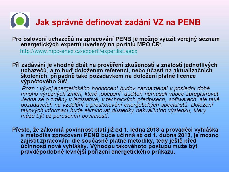 Jak správně definovat zadání VZ na PENB Pro oslovení uchazečů na zpracování PENB je možno využít veřejný seznam energetických expertů uvedený na portálu MPO ČR: http://www.mpo-enex.cz/experti/expertlist.aspx Při zadávání je vhodné dbát na prověření zkušeností a znalostí jednotlivých uchazečů, a to buď doložením referencí, nebo účastí na aktualizačních školeních, případně také požadavkem na doložení platné licence výpočtového SW.