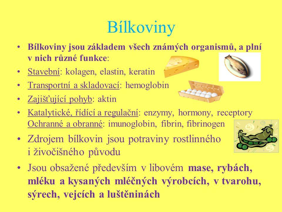 Bílkoviny Bílkoviny jsou základem všech známých organismů, a plní v nich různé funkce: Stavební: kolagen, elastin, keratin Transportní a skladovací: hemoglobin Zajišťující pohyb: aktin Katalytické, řídící a regulační: enzymy, hormony, receptory Ochranné a obranné: imunoglobin, fibrin, fibrinogen Zdrojem bílkovin jsou potraviny rostlinného i živočišného původu Jsou obsažené především v libovém mase, rybách, mléku a kysaných mléčných výrobcích, v tvarohu, sýrech, vejcích a luštěninách
